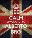 KEEP CALM SPACCA TUTTO ALBERTO BRO - Personalised Poster large