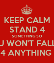 KEEP CALM STAND 4 SOMETHING SO U WON'T FALL 4 ANYTHING  - Personalised Poster large