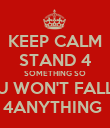 KEEP CALM STAND 4 SOMETHING SO U WON'T FALL 4ANYTHING  - Personalised Poster large