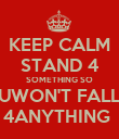 KEEP CALM STAND 4 SOMETHING SO UWON'T FALL 4ANYTHING  - Personalised Poster large