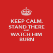 KEEP CALM, STAND THERE AND WATCH HIM BURN - Personalised Poster large