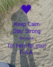 Keep Calm Stay Strong Because I'm here for you! F & A - Personalised Poster large