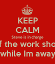 KEEP CALM Steve is in charge of the work shop while Im away - Personalised Poster large