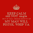 KEEP CALM still NOT single  BUT IF YALL NIGGAS KEEP IT UP MY MAN WILL PISTOL WHIP YA  - Personalised Poster large