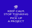 KEEP CALM, STOP THINKING AND PICK UP A PROJECT - Personalised Poster large