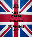 KEEP CALM STUART'S TURNING 40! - Personalised Large Wall Decal