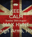 KEEP CALM Sunday 26th August MAX HUNT The Borough Arms, Hungerford - Personalised Poster large