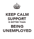 KEEP CALM SUPPORT IS BETTER THAN BEING UNEMPLOYED - Personalised Poster large