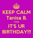 KEEP CALM Tanisa B. CUZ IT'S UR BIRTHDAY!!! - Personalised Poster small