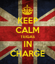 KEEP CALM TEIGAS IN CHARGE - Personalised Poster large