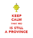 KEEP CALM THAT RIO IS STILL A PROVINCE - Personalised Poster large