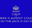KEEP CALM THE BEER IS ALMOST COLD AND THE JACK IS ON ICE - Personalised Poster small