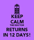 KEEP CALM THE DOCTOR RETURNS IN 12 DAYS! - Personalised Poster large