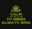KEEP CALM THE LEAD IN THE TV SERIES ALWAYS WINS - Personalised Poster large