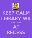 KEEP CALM THE LIBRARY WILL BE CLOSED AT RECESS - Personalised Poster large