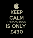 KEEP CALM THE MAC BOOK IS ONLY  £430 - Personalised Poster large