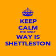 KEEP CALM THE ONLY WAY IS SHETTLESTON - Personalised Poster large