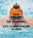 KEEP CALM THE SWIMMING  CPC CHAMPIONSHIP IS HERE - Personalised Poster large