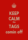 KEEP CALM the TAGS comin off - Personalised Poster large
