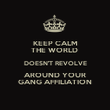 KEEP CALM THE WORLD  DOESN'T REVOLVE AROUND YOUR GANG AFFILIATION - Personalised Poster large