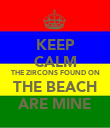 KEEP CALM THE ZIRCONS FOUND ON THE BEACH ARE MINE - Personalised Poster small