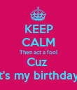 KEEP CALM Then act a fool Cuz  It's my birthday  - Personalised Poster large