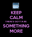 KEEP CALM THERE'S GOTTA BE SOMETHING MORE - Personalised Poster large