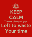 KEEP CALM There's plenty of guys Left to waste Your time - Personalised Poster large