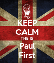 KEEP CALM THIS IS Paul First - Personalised Poster large