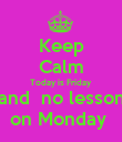 Keep Calm Today is Friday and  no lesson on Monday  - Personalised Poster large