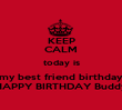 KEEP CALM today is my best friend birthday HAPPY BIRTHDAY Buddy - Personalised Poster large