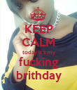 KEEP CALM  today it s my fucking brithday - Personalised Poster large