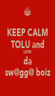KEEP CALM TOLU and LOVE da sw@gg@ boiz - Personalised Poster large