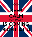 KEEP CALM TOM DALEY IS COMING RIGHT AT U - Personalised Poster large