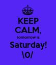 KEEP CALM, tomorrow is Saturday! \0/ - Personalised Poster large