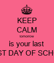 KEEP CALM tomorrow is your last  FIRST DAY OF SCHOOL - Personalised Poster large