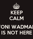 KEEP CALM  TONI WADMAN IS NOT HERE - Personalised Poster small