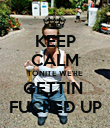 KEEP CALM TONITE WE'RE GETTIN  FUCKED UP - Personalised Poster large