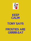 KEEP CALM TONY SAYS FROSTIES ARE GRRRR-EAT - Personalised Poster large