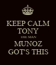 KEEP CALM TONY THE MAN MUNOZ GOT'S THIS - Personalised Poster large