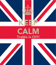 KEEP CALM Treble is Off!   - Personalised Poster large