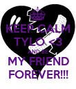KEEP CALM TYLO <3 AND BE MY FRIEND FOREVER!!! - Personalised Poster large