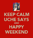 KEEP CALM UCHE SAYS AND HAPPY WEEKEND - Personalised Poster large