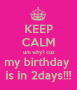 KEEP CALM um why? cuz my birthday  is in 2days!!! - Personalised Poster large