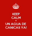 KEEP CALM & UN AGUA DE  CANICAS YA! - Personalised Poster large