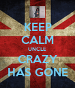 KEEP CALM UNCLE  CRAZY HAS GONE - Personalised Poster large