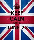 KEEP CALM UNTIL JUNE 23  - Personalised Poster large