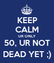 KEEP CALM UR ONLY 50, UR NOT DEAD YET ;) - Personalised Poster large