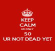 KEEP CALM UR ONLY  50 UR NOT DEAD YET - Personalised Poster large