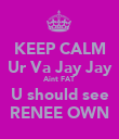 KEEP CALM Ur Va Jay Jay Aint FAT  U should see RENEE OWN - Personalised Poster large
